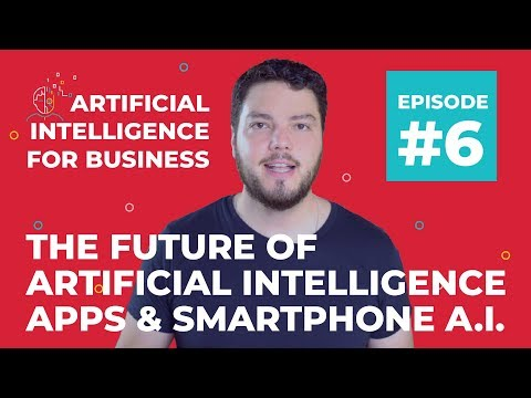 The Future of Artificial Intelligence Apps & Smartphone AI | A.I. for Business #6